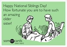Funny Family Ecard: Happy National Siblings Day! How fortunate you are to have such an amazing older sister!