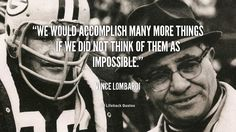 We would accomplish many more things if we did not think of them as impossible. - Vince Lombardi at Lifehack QuotesVince Lombardi at http://quotes.lifehack.org/by-author/vince-lombardi/