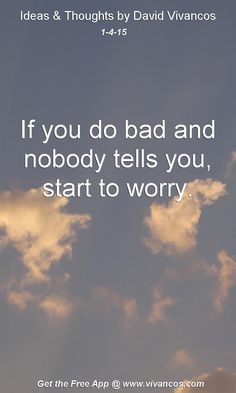 """January 4th 2015 Idea, """"If you do bad and nobody tells you, start to worry."""" https://www.youtube.com/watch?v=txLXkeFQC4Q"""