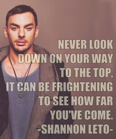 """Never look down on your way to the top. It can be frightening to see how far you've come."" - Shannon Leto"