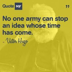 No one army can stop an idea whose time has come. - Victor Hugo