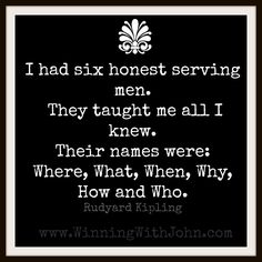 I had six honest serving men. They taught me all I knew. Their names were: Where, What, When, Why, How and Who. Rudyard Kipling