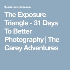 The Exposure Triangle - 31 Days To Better Photography | The Carey Adventures