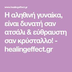 Η αληθινή γυναίκα, είναι δυνατή σαν ατσάλι & εύθραυστη σαν κρύσταλλο! - healingeffect.gr