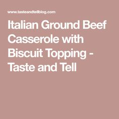 Italian Ground Beef Casserole with Biscuit Topping - Taste and Tell