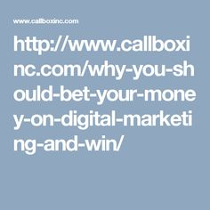 http://www.callboxinc.com/why-you-should-bet-your-money-on-digital-marketing-and-win/