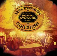 We Shall Overcome: The Seeger Sessions -  Released April 2006 From Recording 1997, 2005 & 2006