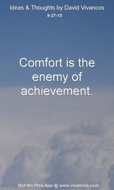 Comfort is the enemy of achievement. [September 27th 2015] https://www.youtube.com/watch?v=6e4QBP95rIA