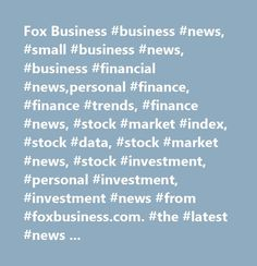 Fox Business #business #news, #small #business #news, #business #financial #news,personal #finance, #finance #trends, #finance #news, #stock #market #index, #stock #data, #stock #market #news, #stock #investment, #personal #investment, #investment #news #from #foxbusiness.com. #the #latest #news #on #business, #investments #and #stock #market #events #and #data…
