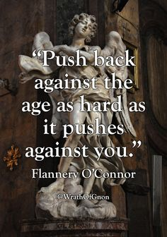 "back against the age as hard as it pushes against you."" — Flannery O'Connor Quotable Quotes, Wisdom Quotes, Me Quotes, Motivational Quotes, Inspirational Quotes, Lyric Quotes, Smart Quotes, Great Quotes, Attitude"
