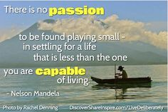 """There is no passion to be found playing small – in settling for a life that is less than the one you are capable of living."" Nelson Mandela"