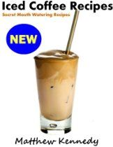 Iced Coffee Recipes - Secret Mouth Watering Recipes for Beginners  By Matthew Kennedy