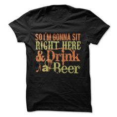 Im Gonna Sit Right Here and Drink A Beer T Shirts, Hoodie