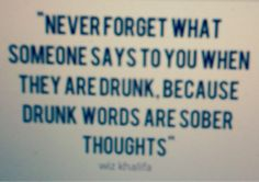 Never forget what someone says to you when they are drunk, because drunk words are sober thoughts. - Wiz Khalifa