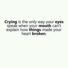 CRYING is the only way your EYES speak when your MOUTH can't explain how THINGS made your heart BROKEN.