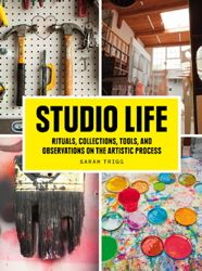 Studio Life.  Rituals, Collections, Tools, and Observations on the Artistic Process by Sarah Trigg