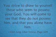 You strive to draw to yourself those who seem to possess your God. You will come to see that they do not possess him, and that you alone have him.