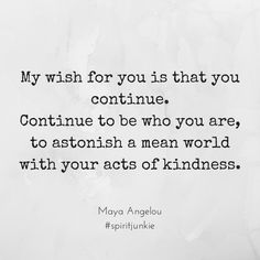 My wish for you is that you continue, Continue to be who you are, to astonish a mean world with your acts of kindness.