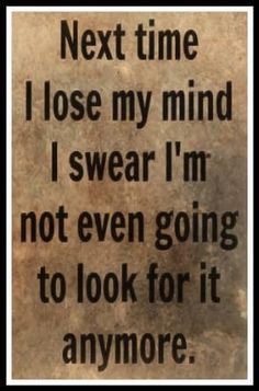 Next time I lose my mind I swear I'm not even going to look for it anymore. Great Quotes, Me Quotes, Funny Quotes, Funny Memes, Inspirational Quotes, Jokes, Sarcastic Quotes, Memes Humor, Motivational Quotes