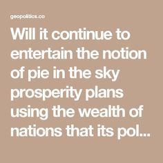 Will it continue to entertain the notion of pie in the sky prosperity plans using the wealth of nations that its political and financial elite robbed from long ago, and from more plunder in the foreseeable future?