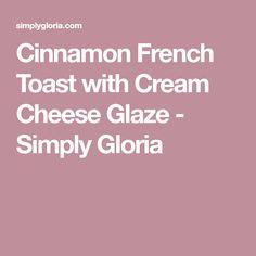 Cinnamon French Toast with Cream Cheese Glaze - Simply Gloria