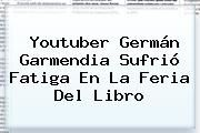 http://tecnoautos.com/wp-content/uploads/imagenes/tendencias/thumbs/youtuber-german-garmendia-sufrio-fatiga-en-la-feria-del-libro.jpg German Garmendia. Youtuber Germán Garmendia sufrió fatiga en la Feria del Libro, Enlaces, Imágenes, Videos y Tweets - http://tecnoautos.com/actualidad/german-garmendia-youtuber-german-garmendia-sufrio-fatiga-en-la-feria-del-libro/