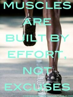 Muscles are built by effort, not excuses