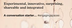 Experimental, Innovative, Surprising, Shareable and Inspired - A conversation starter #EngagingSpaces