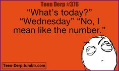 I mean seriously. Like they'll say the day but then I'll be like 'THE DATE!!!!!!!!'