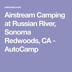 Airstream Camping at Russian River, Sonoma Redwoods, CA - AutoCamp