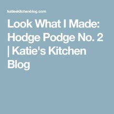 Look What I Made: Hodge Podge No. 2   Katie's Kitchen Blog
