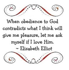 When obedience to God contradicts what I think will give me pleasure, let me ask myself if I love HIm. ~ Elisabeth Elliot