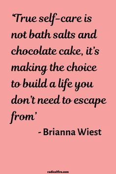 """""""True self-care is not bath salts and chocolate cake, it's making the choice to build a life you don't need to escape from"""" - Brianna Wiest Self-care, self-love, and self-compassion are very important things in life. Be kind to yourself and create a life Now Quotes, Care Quotes, Self Love Quotes, Great Quotes, Words Quotes, Wise Words, Quotes To Live By, Sayings, Be Better Quotes"""