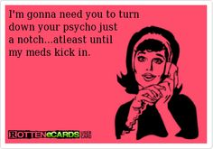 I'm gonna need you to turn  down your psycho just   a notch...atleast until   my meds kick in.
