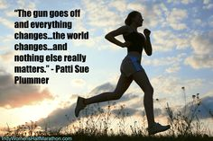 """The gun goes off and everything changes…the world changes…and nothing else really matters."" - Patti Sue Plummer (www.indywomenshalfmarathon.com)"