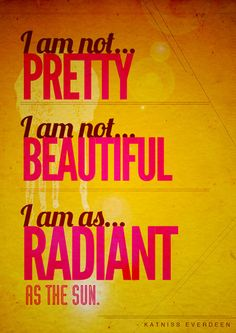 """I am not pretty. I am not beautiful. I am as radiant as the sun."" -Katniss"