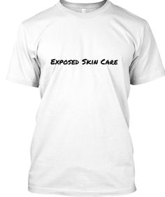 Exposed Skin Care: My 30 Day Reviews - Exposed Skin Care T-Shirt | Teespring