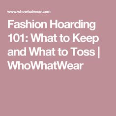 Fashion Hoarding 101: What to Keep and What to Toss | WhoWhatWear