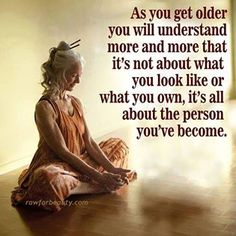 As you get older you will understand more and more that it's not about what you look like or what you own, it's all about the person you've become.