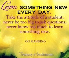 """""""Learn something new every day"""" quote via www.Facebook.com/TreasuryofSentiments"""