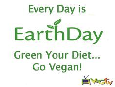 Every Day is Earth Day. Green Your Diet... Go Vegan!