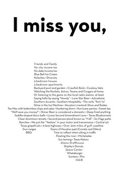 "I had a hard time fitting the words into the shape of Texas, so I thought, ""This poster would've been a lot easier had I lived in Wyoming for 24 years.""  And then I thought, ""Yeah, but then I would've had to live in a Wyoming-shaped state for 24 years.""  Thank God I'm Texan.—-I made this poster cause I miss a lot of things in Texas. It doesn't fall in the order presented, of course, except for friends and family part, and even with that, I love"