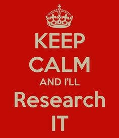 Keep Calm and I'll research it.  --- haha, I'm a research junkie so yeah I can relate to this :)