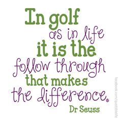 In golf as in life it is the follow through that makes the difference. - Dr Seuss   More good Golf Stuff here https://www.pinterest.com/wfpblogs/golf/