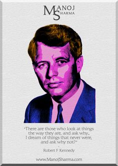 """Robert Kennedy - Manoj Sharma    """"There are those who look at things the way they are, and ask why... I dream of things that never were, and ask why not?"""""""
