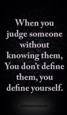 When You Judge Without Knowing The Person You Do Not Define Them You Define Yourself Judge Quotes Words To Live By Quotes Judging People Quotes
