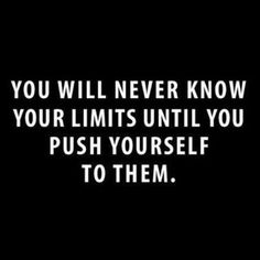 Push to Your Limits.  You will never know your limits until you push yourself to them.  www.EyemarkRealty.com, www.GainesvilleFloridaHomes.com, www.AmericaUSARealEstate.com