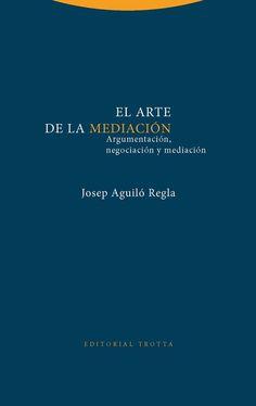 El arte de la mediación : argumentación, negociación y mediación / Josep Aguiló Regla