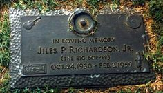 He died in a plane crash with J.P. Richardson and Buddy Holly, Flying to Fargo , North Dakota . Waylon Jennings gave up his seat to Richardson . Richie Valens was on the flight because he won a coin toss with Tommy Allsup, Holly's guitar player