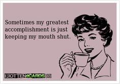 Sometimes my greatest accomplishment is just   keeping my mouth shut.